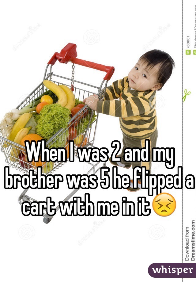 When I was 2 and my brother was 5 he flipped a cart with me in it😣