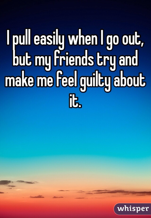 I pull easily when I go out, but my friends try and make me feel guilty about it.