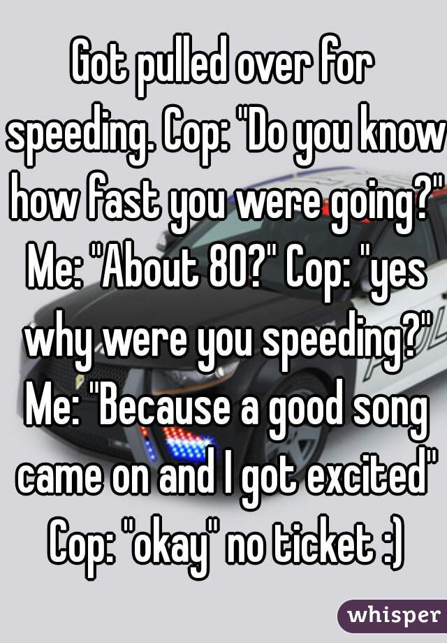 """Got pulled over for speeding. Cop: """"Do you know how fast you were going?"""" Me: """"About 80?"""" Cop: """"yes why were you speeding?"""" Me: """"Because a good song came on and I got excited"""" Cop: """"okay"""" no ticket :)"""