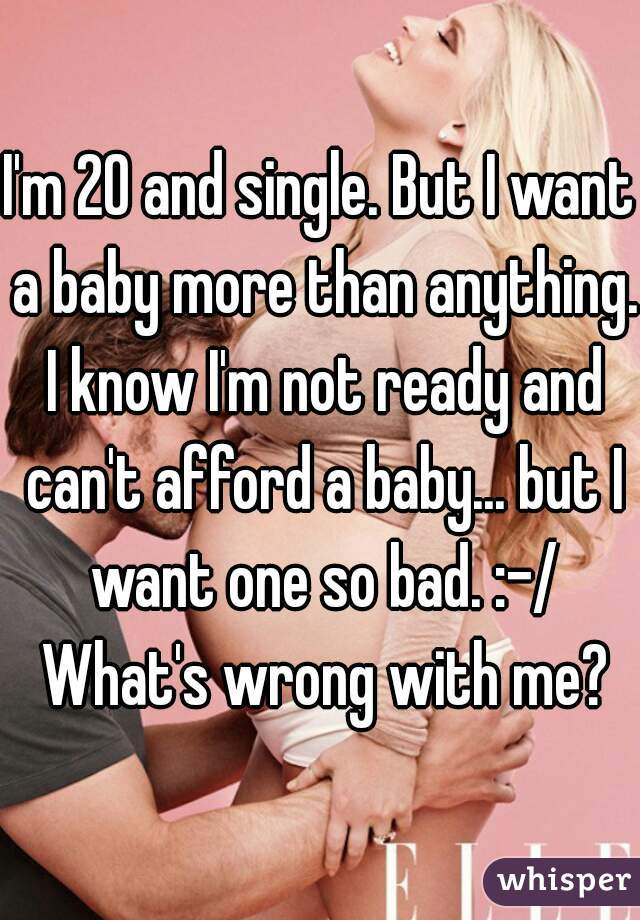 I'm 20 and single. But I want a baby more than anything. I know I'm not ready and can't afford a baby... but I want one so bad. :-/ What's wrong with me?