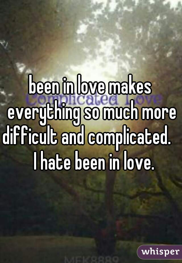 been in love makes everything so much more difficult and complicated.       I hate been in love.