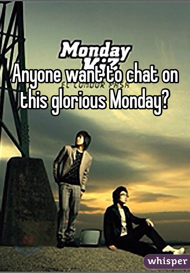 Anyone want to chat on this glorious Monday?