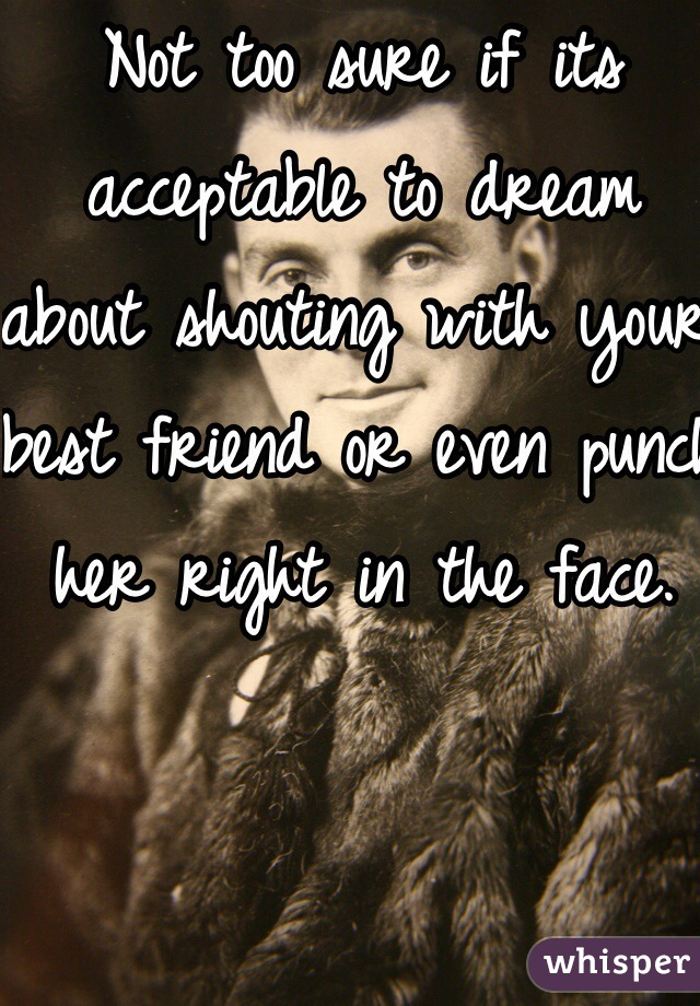 Not too sure if its acceptable to dream about shouting with your best friend or even punch her right in the face.