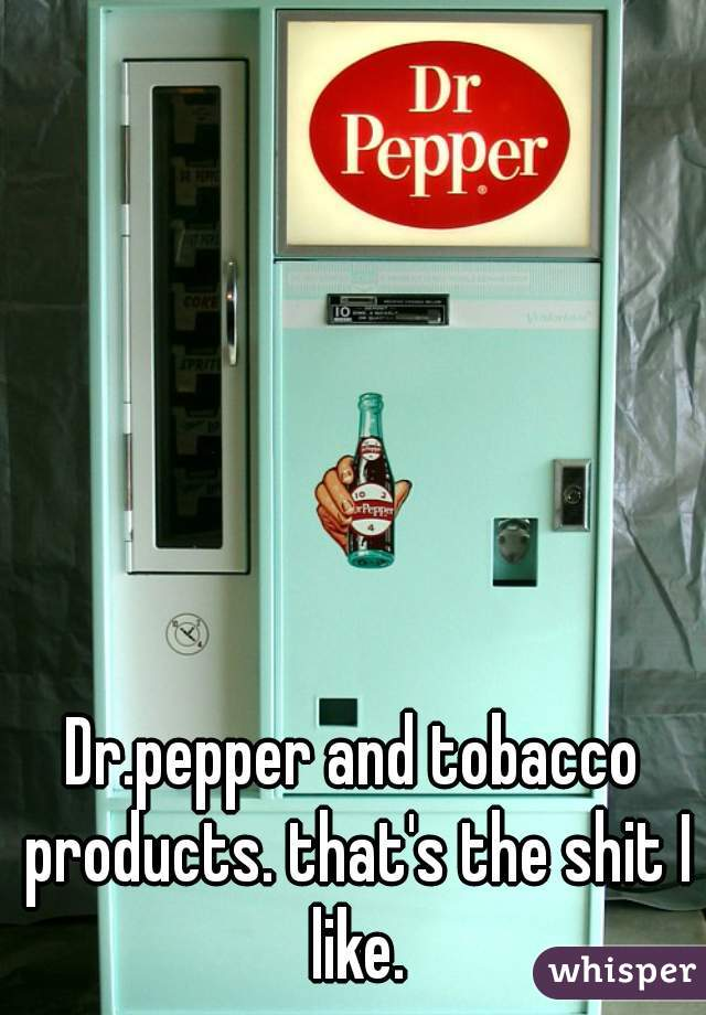 Dr.pepper and tobacco products. that's the shit I like.