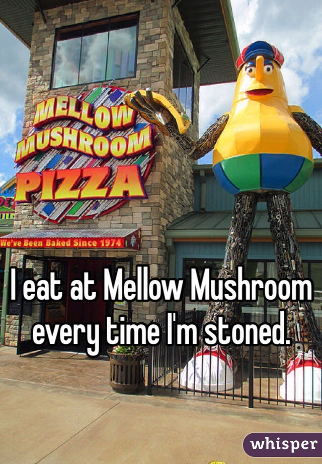 I eat at Mellow Mushroom every time I'm stoned.