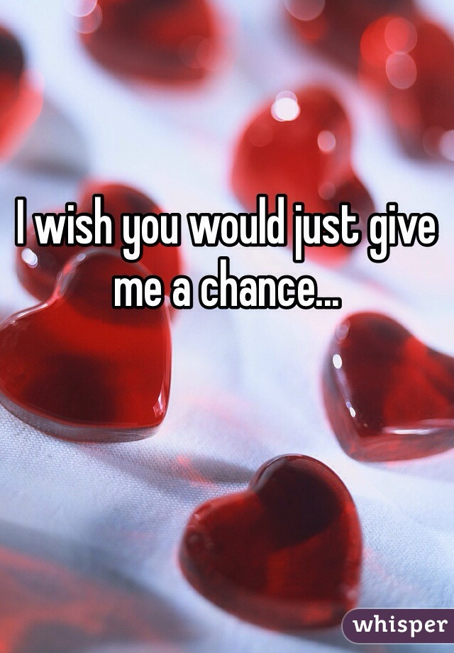 I wish you would just give me a chance...