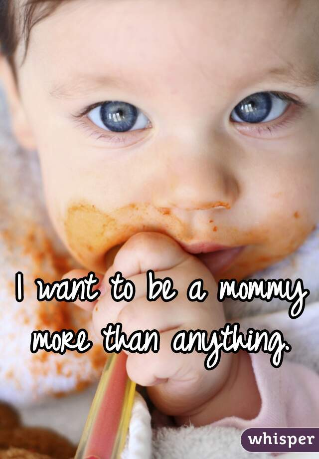 I want to be a mommy more than anything.