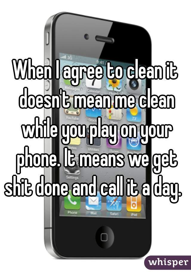 When I agree to clean it doesn't mean me clean while you play on your phone. It means we get shit done and call it a day.