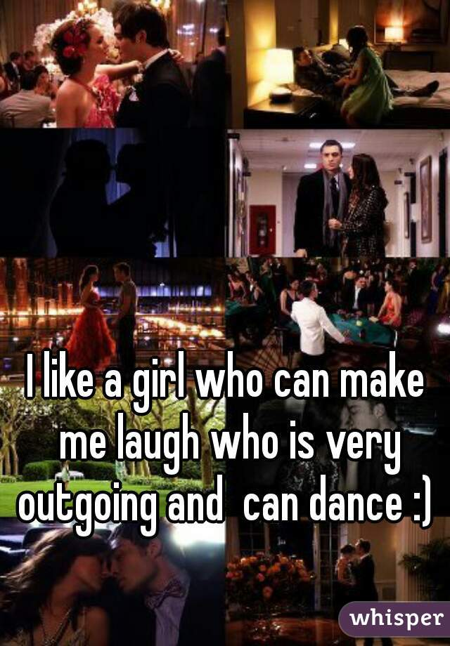 I like a girl who can make me laugh who is very outgoing and  can dance :)