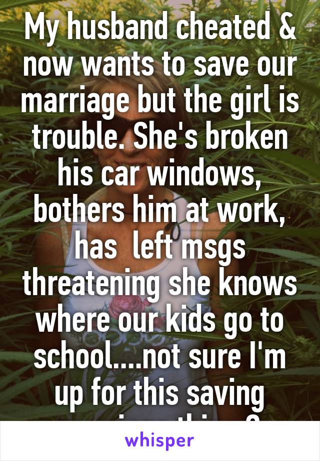 My husband cheated & now wants to save our marriage but the girl is trouble. She's broken his car windows, bothers him at work, has  left msgs threatening she knows where our kids go to school....not sure I'm up for this saving marriage thing 😔