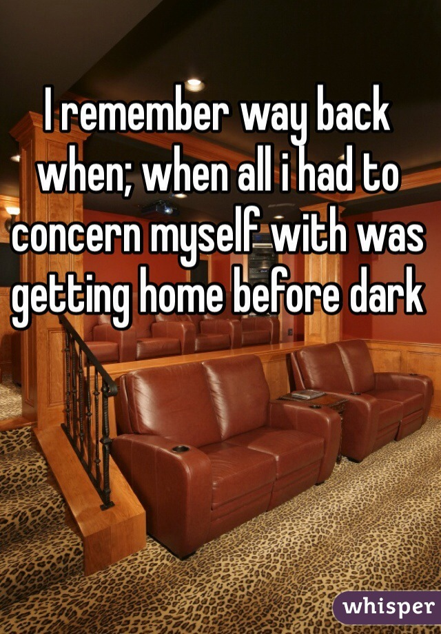 I remember way back when; when all i had to concern myself with was getting home before dark