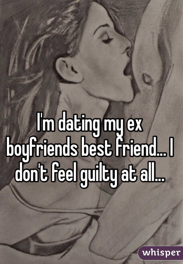 I'm dating my ex boyfriends best friend... I don't feel guilty at all...