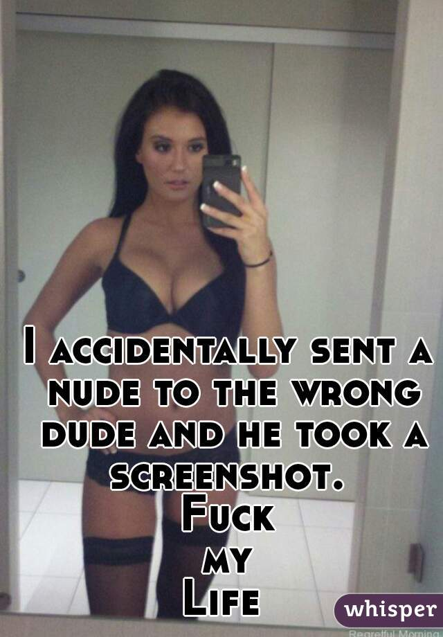 I accidentally sent a nude to the wrong dude and he took a screenshot.  Fuck my Life