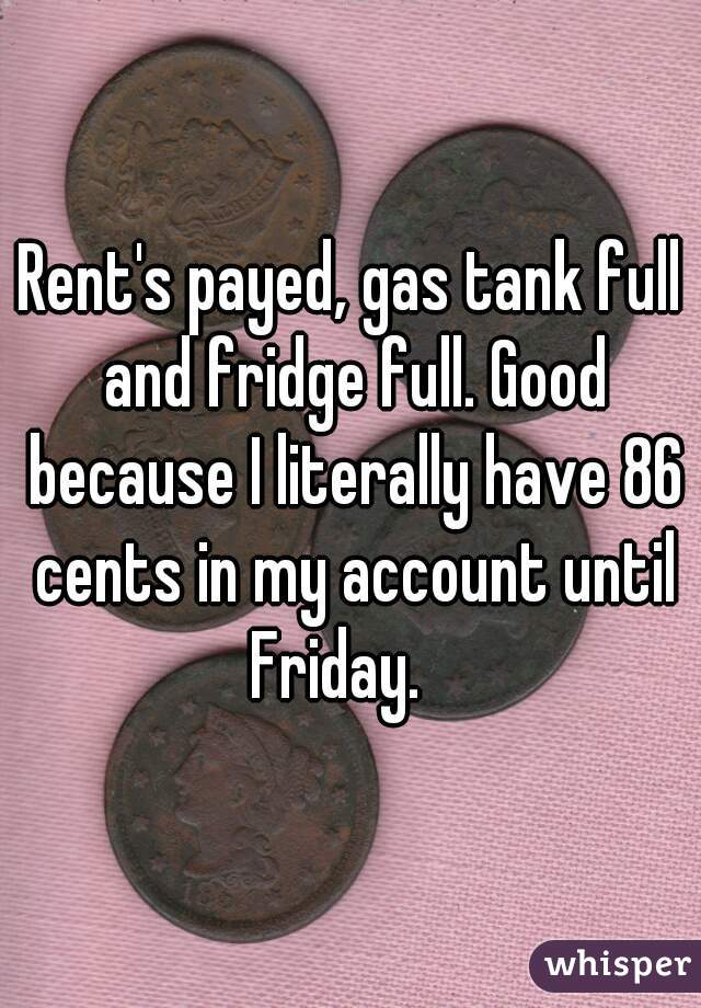 Rent's payed, gas tank full and fridge full. Good because I literally have 86 cents in my account until Friday.