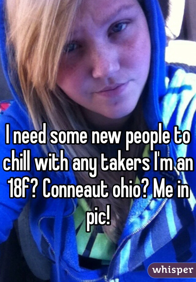 I need some new people to chill with any takers I'm an 18f? Conneaut ohio? Me in pic!