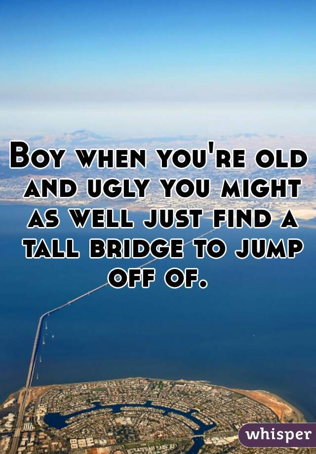Boy when you're old and ugly you might as well just find a tall bridge to jump off of.