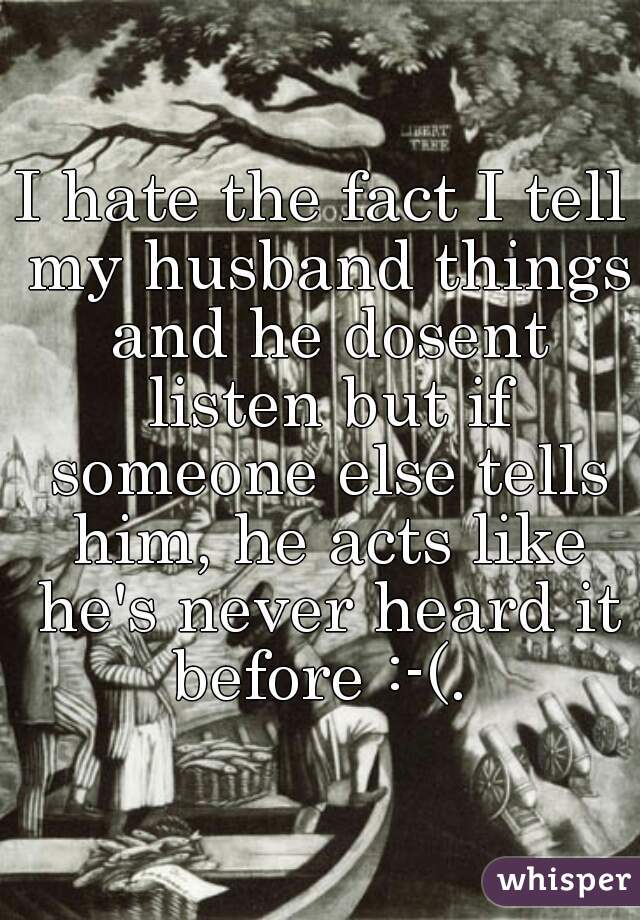 I hate the fact I tell my husband things and he dosent listen but if someone else tells him, he acts like he's never heard it before :-(.