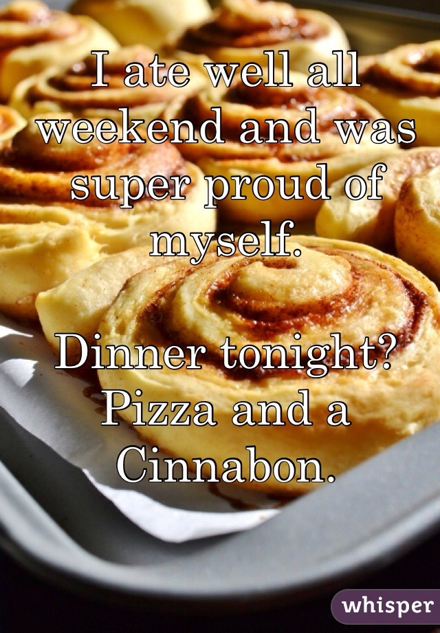 I ate well all weekend and was super proud of myself.   Dinner tonight? Pizza and a Cinnabon.