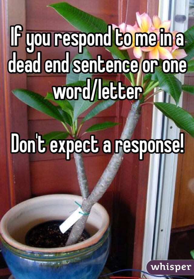 If you respond to me in a dead end sentence or one word/letter   Don't expect a response!