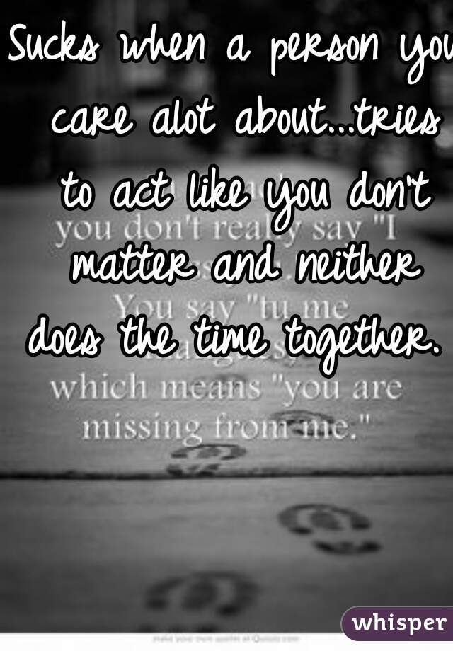 Sucks when a person you care alot about...tries to act like you don't matter and neither does the time together.