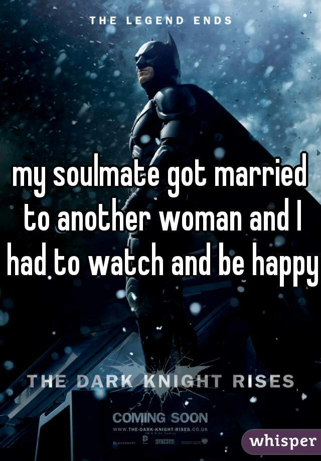 my soulmate got married to another woman and I had to watch and be happy.