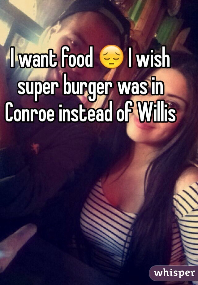 I want food 😔 I wish super burger was in Conroe instead of Willis