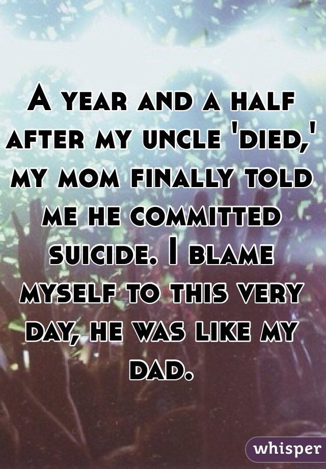 A year and a half after my uncle 'died,' my mom finally told me he committed suicide. I blame myself to this very day, he was like my dad.
