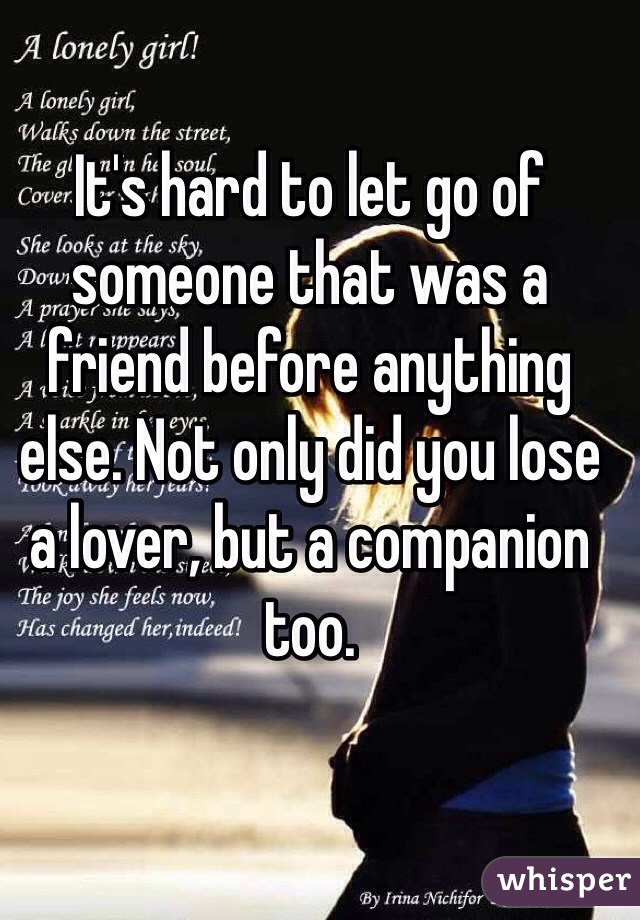 It's hard to let go of someone that was a friend before anything else. Not only did you lose a lover, but a companion too.