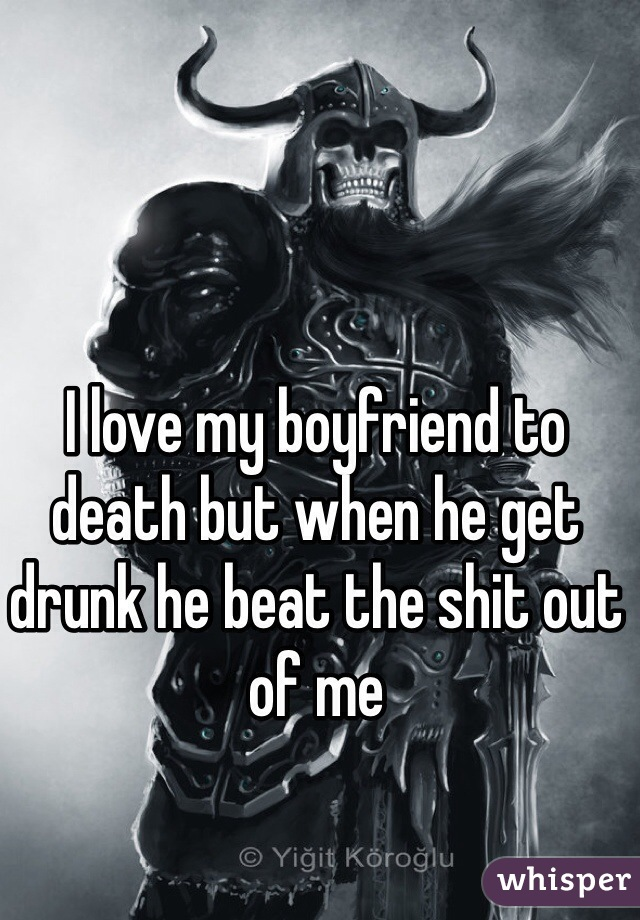 I love my boyfriend to death but when he get drunk he beat the shit out of me