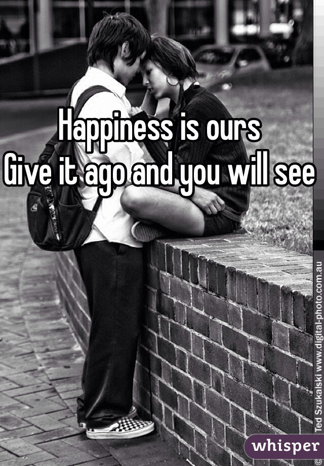 Happiness is ours  Give it ago and you will see