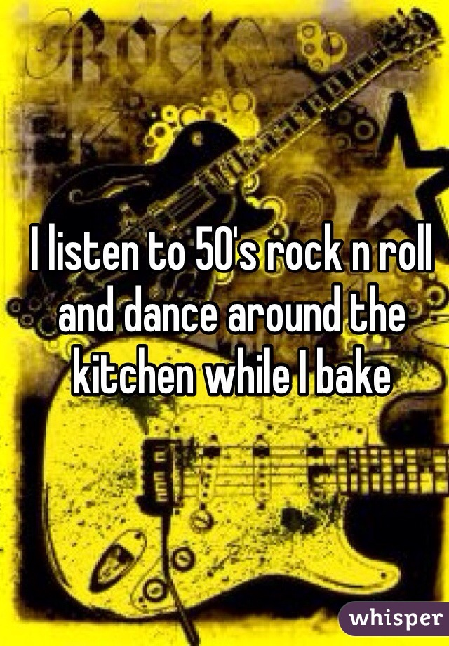 I listen to 50's rock n roll and dance around the kitchen while I bake