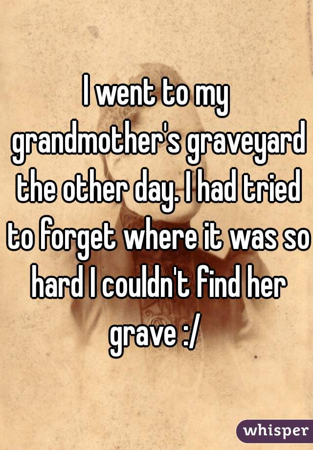 I went to my grandmother's graveyard the other day. I had tried to forget where it was so hard I couldn't find her grave :/