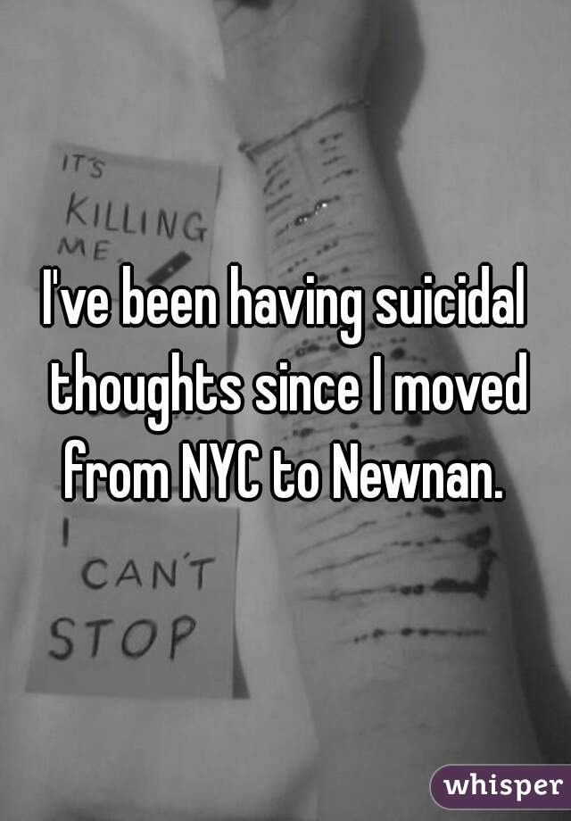 I've been having suicidal thoughts since I moved from NYC to Newnan.