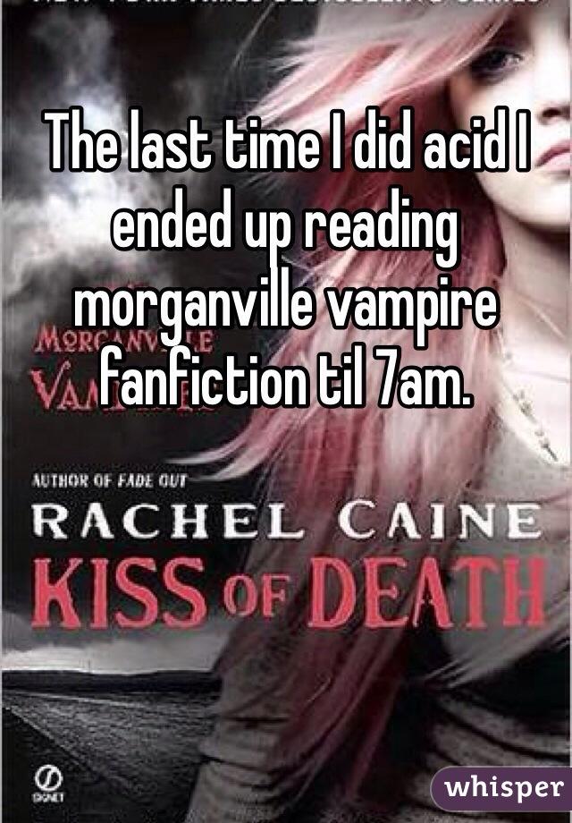 The last time I did acid I ended up reading morganville vampire fanfiction til 7am.