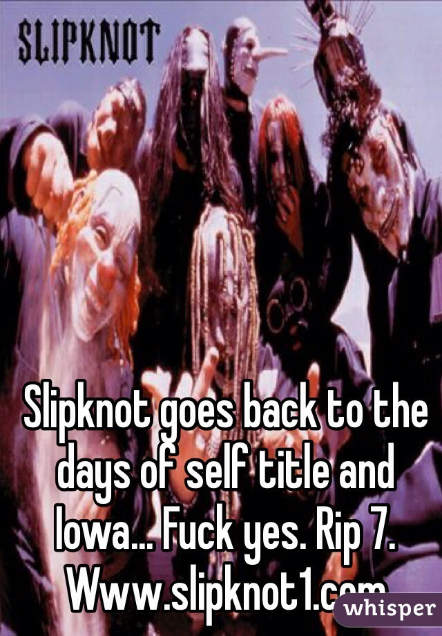 Slipknot goes back to the days of self title and Iowa... Fuck yes. Rip 7. Www.slipknot1.com