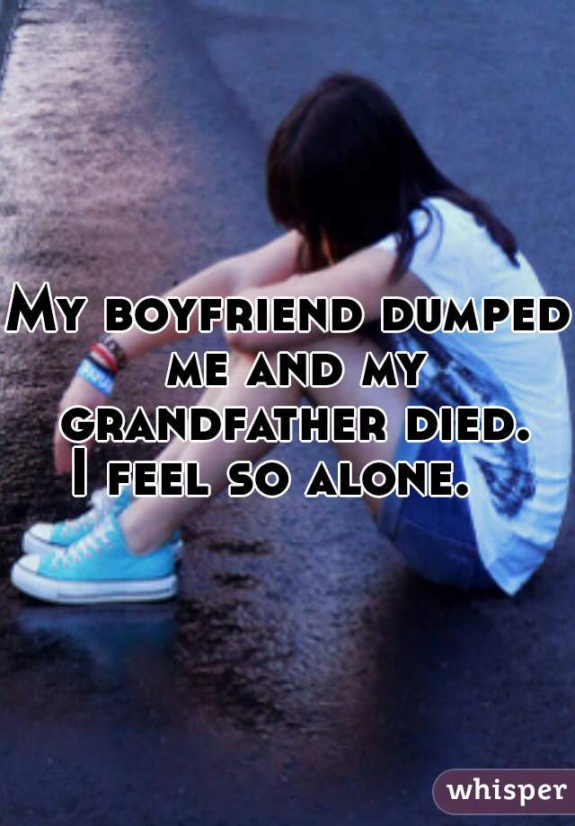 My boyfriend dumped me and my grandfather died. I feel so alone.