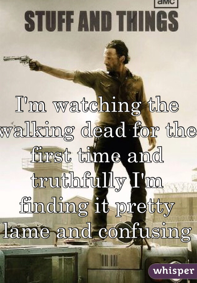 I'm watching the walking dead for the first time and truthfully I'm finding it pretty lame and confusing
