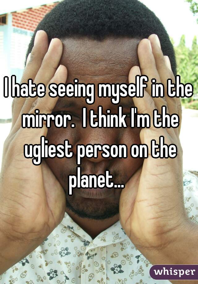 I hate seeing myself in the mirror.  I think I'm the ugliest person on the planet...