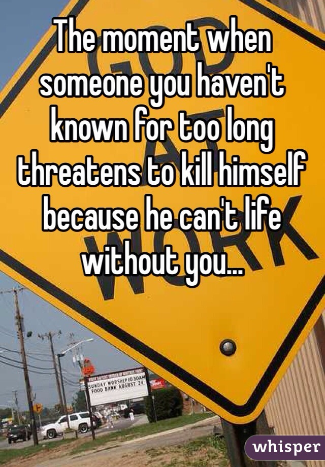 The moment when someone you haven't known for too long threatens to kill himself because he can't life without you...