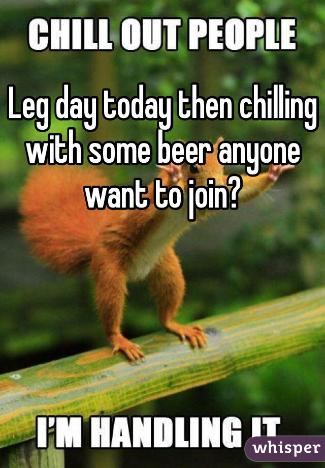 Leg day today then chilling with some beer anyone want to join?