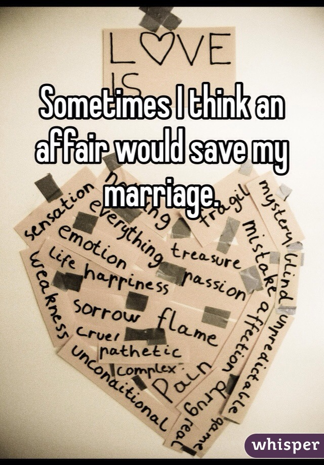 Sometimes I think an affair would save my marriage.