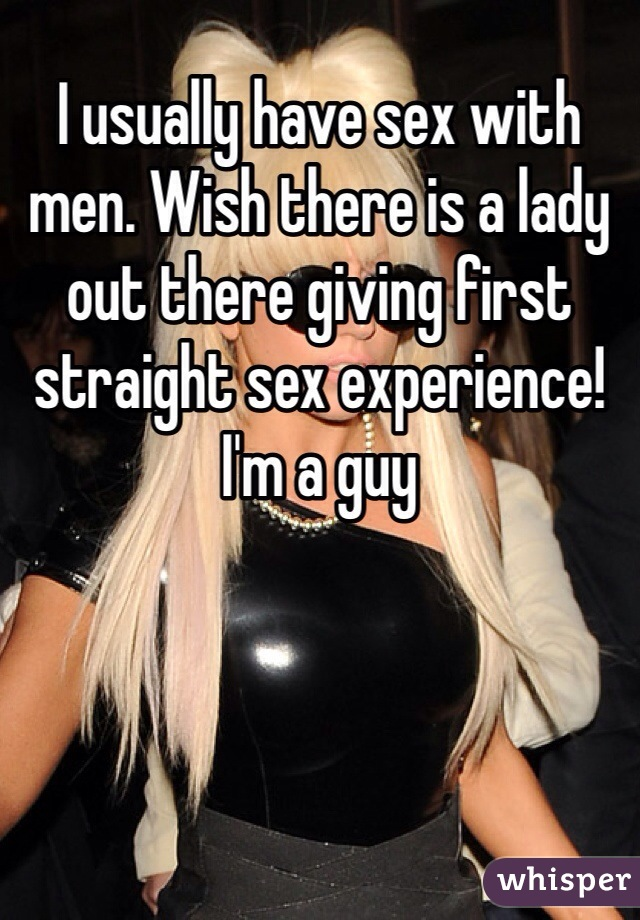 I usually have sex with men. Wish there is a lady out there giving first straight sex experience! I'm a guy