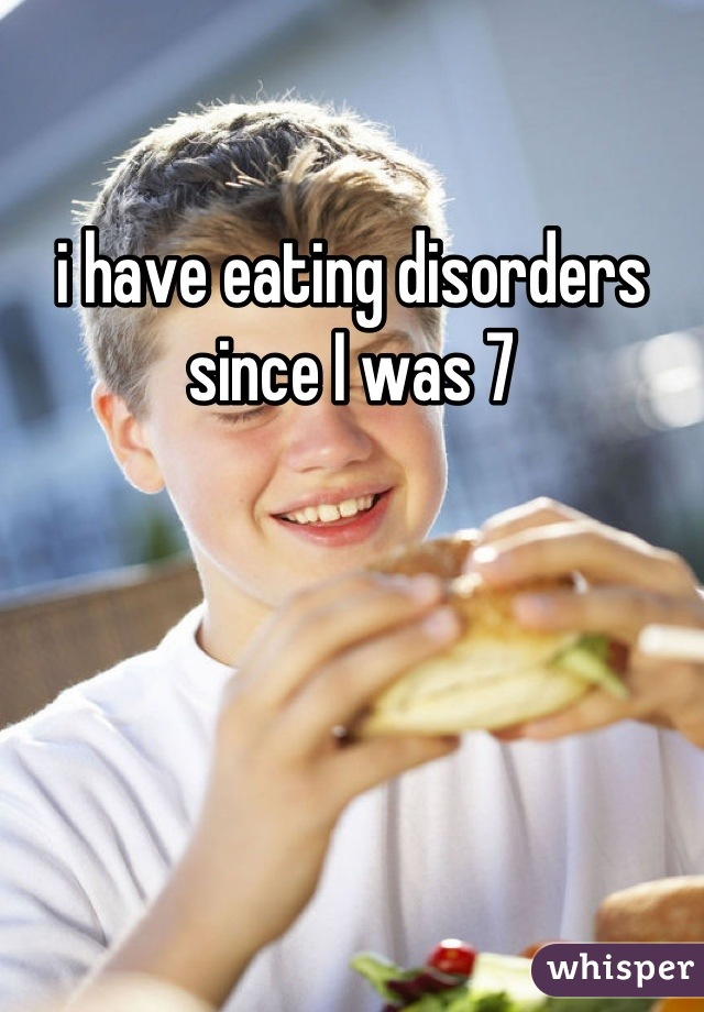 i have eating disorders since I was 7