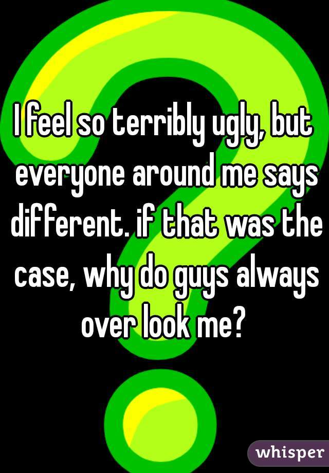I feel so terribly ugly, but everyone around me says different. if that was the case, why do guys always over look me?