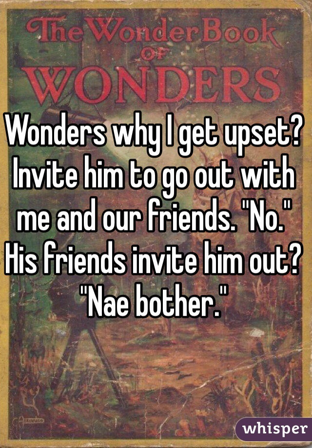 """Wonders why I get upset?  Invite him to go out with me and our friends. """"No."""" His friends invite him out? """"Nae bother."""""""