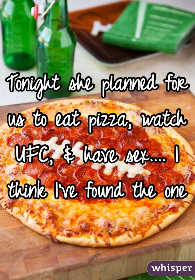 Tonight she planned for us to eat pizza, watch UFC, & have sex.... I think I've found the one