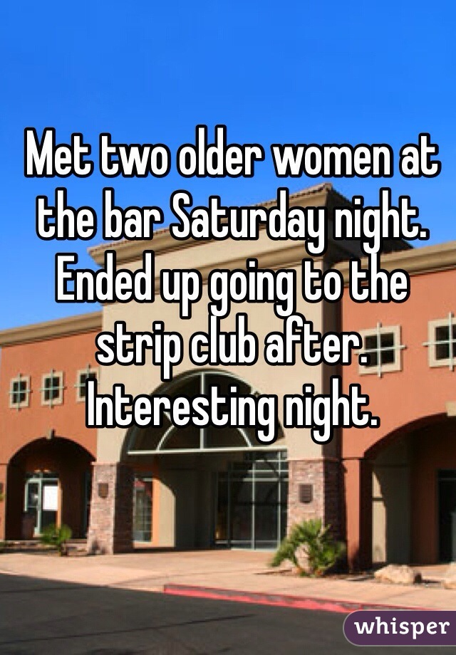 Met two older women at the bar Saturday night. Ended up going to the strip club after. Interesting night.