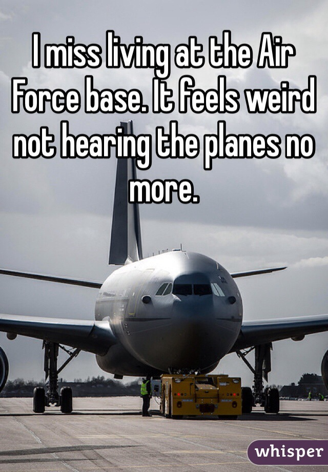 I miss living at the Air Force base. It feels weird not hearing the planes no more.