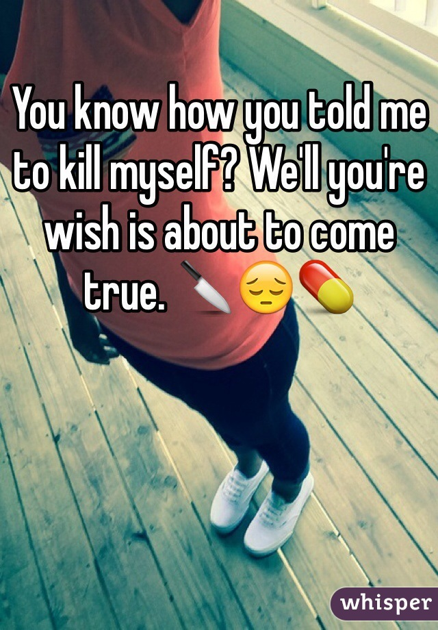 You know how you told me to kill myself? We'll you're wish is about to come true. 🔪😔💊