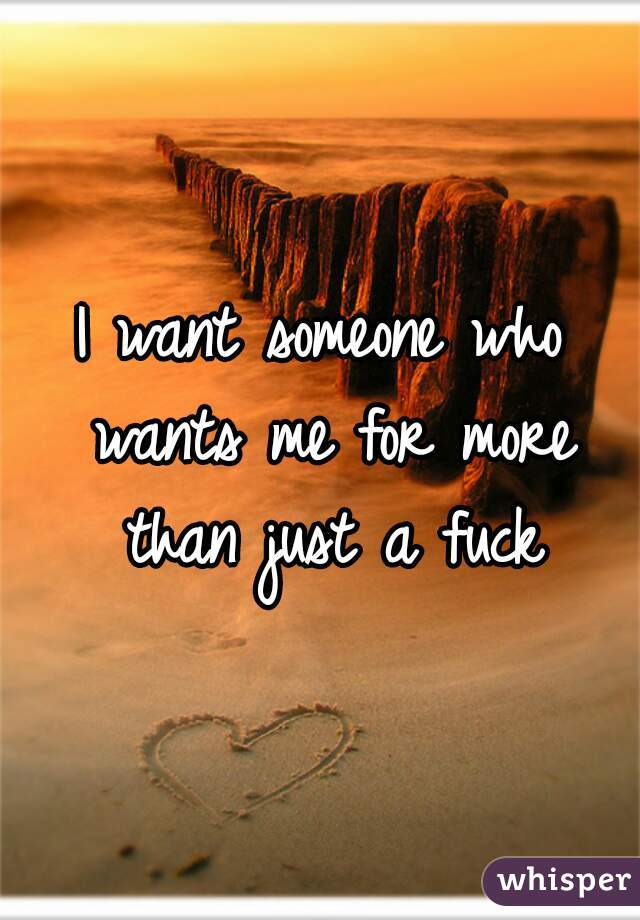 I want someone who wants me for more than just a fuck